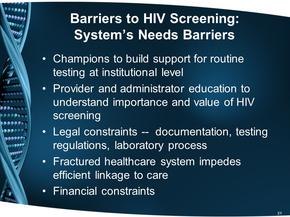 Barriers to HIV Screening: Systems Needs Barriers Champions to build support for routine testing at institutional level Provider and administrator education to understand importance and value of HIV screening Legal constraints -- documentation, testing regulations, laboratory process Fractured healthcare system impedes efficient linkage to care Financial constraints 21