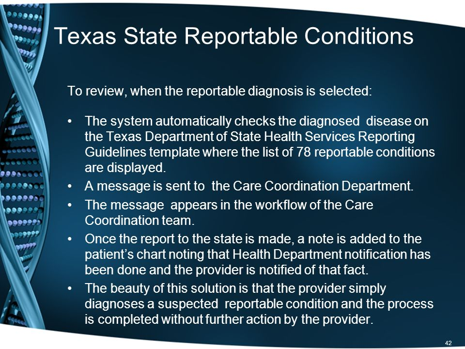 Texas State Reportable Conditions To review, when the reportable diagnosis is selected: The system automatically checks the diagnosed disease on the Texas Department of State Health Services Reporting Guidelines template where the list of 78 reportable conditions are displayed.