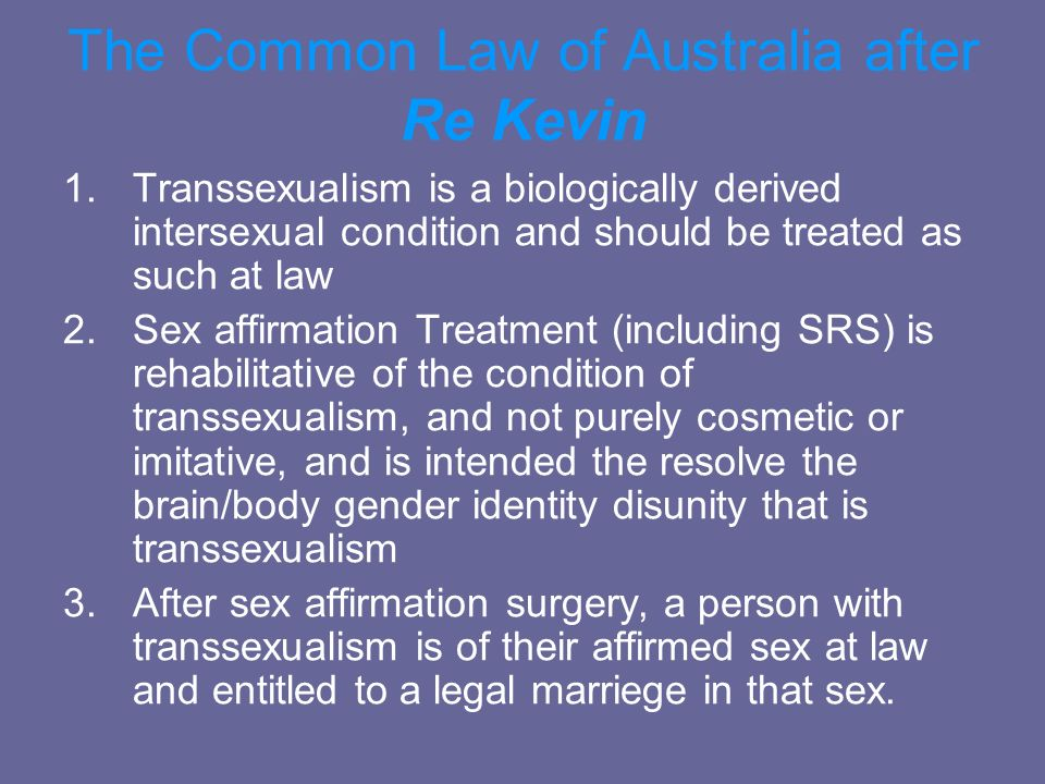 The Common Law of Australia after Re Kevin 1.Transsexualism is a biologically derived intersexual condition and should be treated as such at law 2.Sex