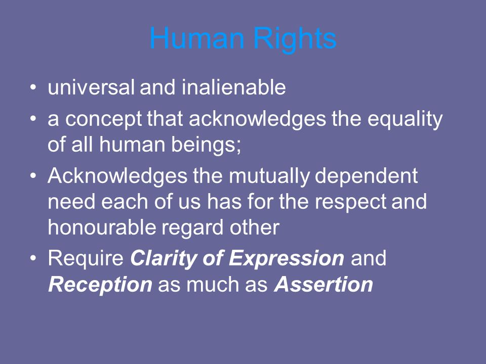 Human Rights universal and inalienable a concept that acknowledges the equality of all human beings; Acknowledges the mutually dependent need each of