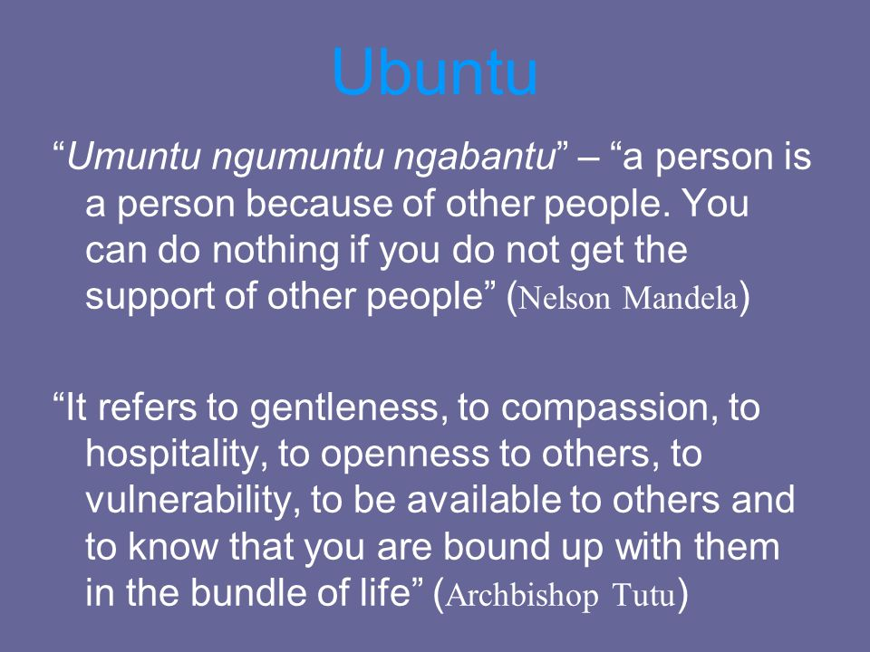 Ubuntu Umuntu ngumuntu ngabantu – a person is a person because of other people. You can do nothing if you do not get the support of other people ( Nel