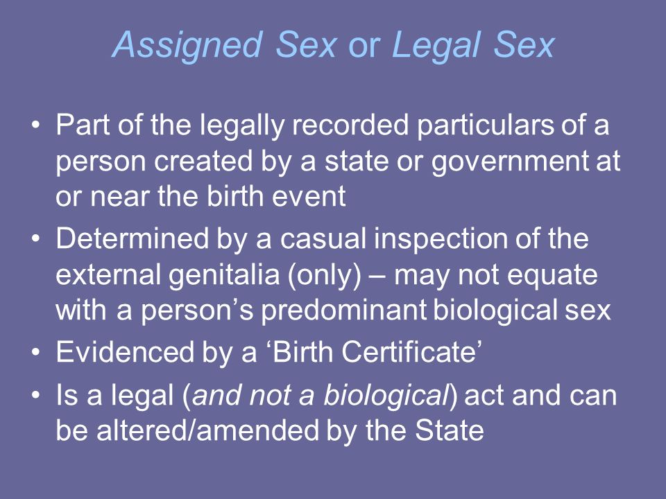 Assigned Sex or Legal Sex Part of the legally recorded particulars of a person created by a state or government at or near the birth event Determined