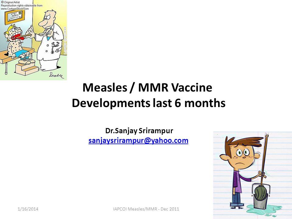 Measles / MMR Vaccine Developments last 6 months Dr.Sanjay Srirampur sanjaysrirampur@yahoo.com 1/16/20141IAPCOI Measles/MMR - Dec 2011