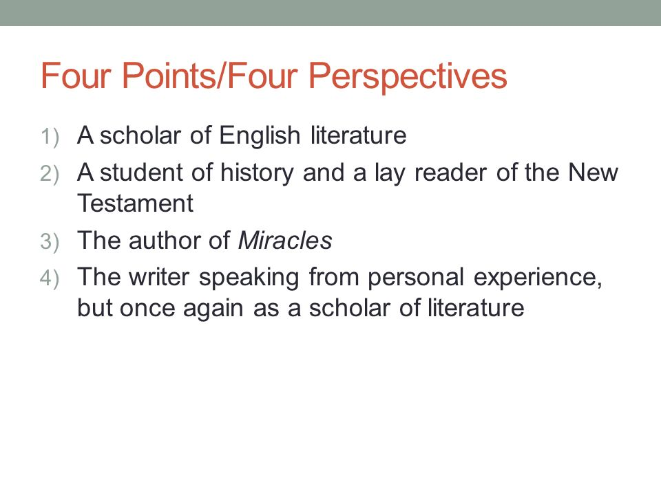 Four Points/Four Perspectives 1) A scholar of English literature 2) A student of history and a lay reader of the New Testament 3) The author of Miracles 4) The writer speaking from personal experience, but once again as a scholar of literature