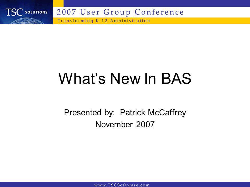 Whats New In BAS Presented by: Patrick McCaffrey November 2007
