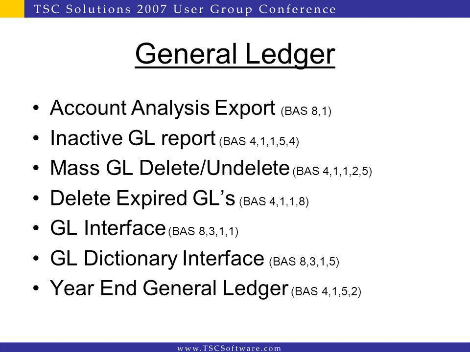 General Ledger Account Analysis Export (BAS 8,1) Inactive GL report (BAS 4,1,1,5,4) Mass GL Delete/Undelete (BAS 4,1,1,2,5) Delete Expired GLs (BAS 4,1,1,8) GL Interface (BAS 8,3,1,1) GL Dictionary Interface (BAS 8,3,1,5) Year End General Ledger (BAS 4,1,5,2)