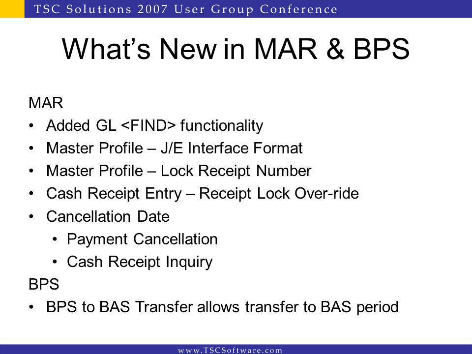 Whats New in MAR & BPS MAR Added GL functionality Master Profile – J/E Interface Format Master Profile – Lock Receipt Number Cash Receipt Entry – Rece