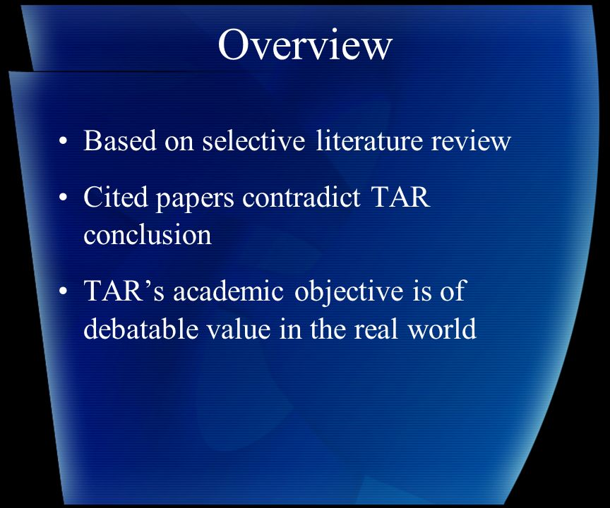Overview Based on selective literature review Cited papers contradict TAR conclusion TARs academic objective is of debatable value in the real world