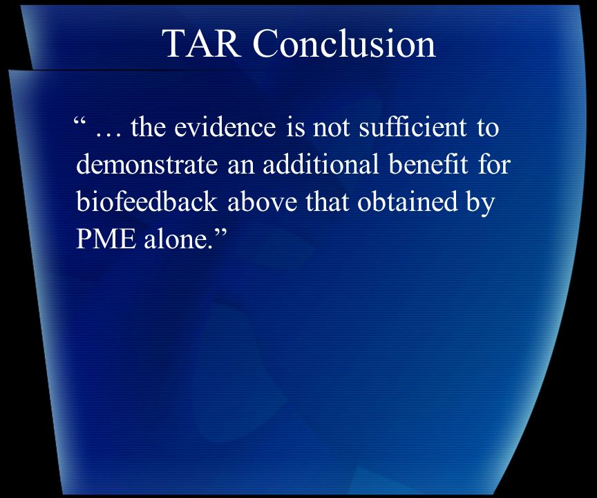 TAR Conclusion … the evidence is not sufficient to demonstrate an additional benefit for biofeedback above that obtained by PME alone.