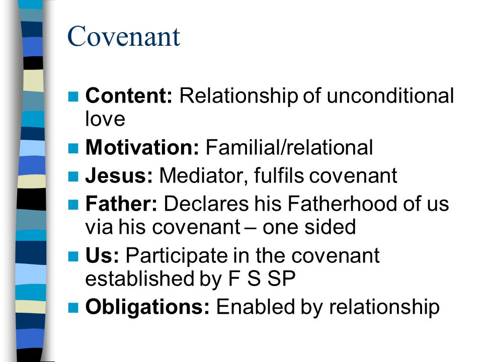 Covenant Content: Relationship of unconditional love Motivation: Familial/relational Jesus: Mediator, fulfils covenant Father: Declares his Fatherhood of us via his covenant – one sided Us: Participate in the covenant established by F S SP Obligations: Enabled by relationship