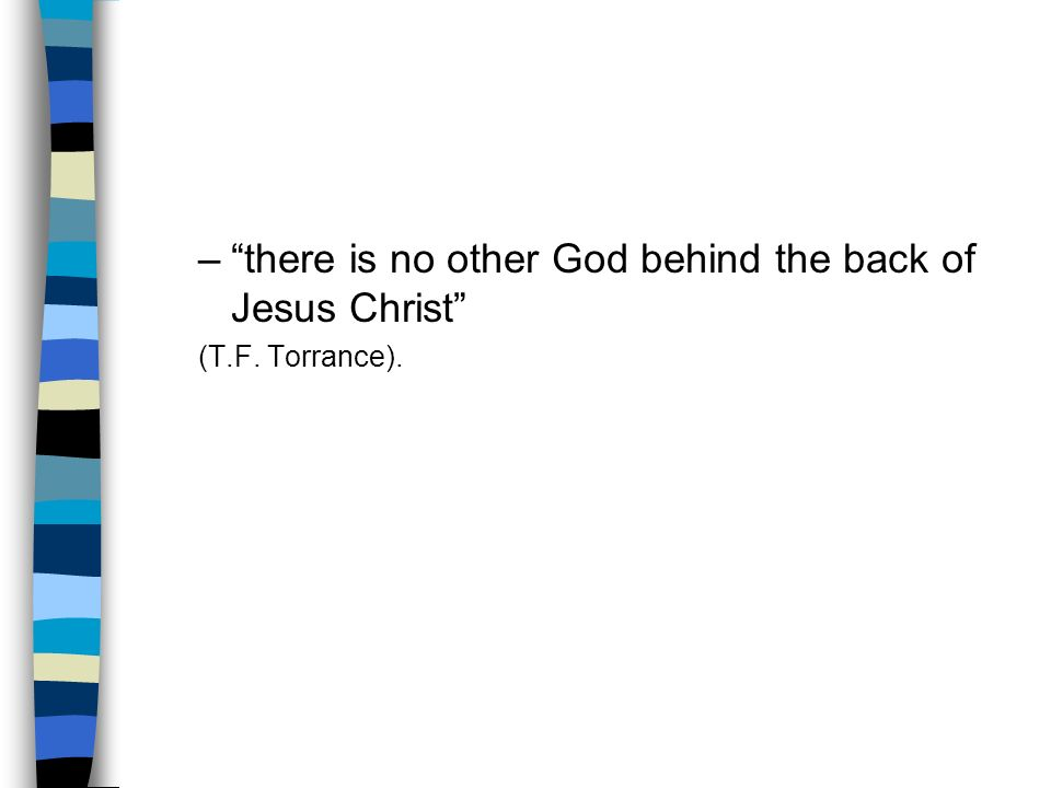 –there is no other God behind the back of Jesus Christ (T.F. Torrance).