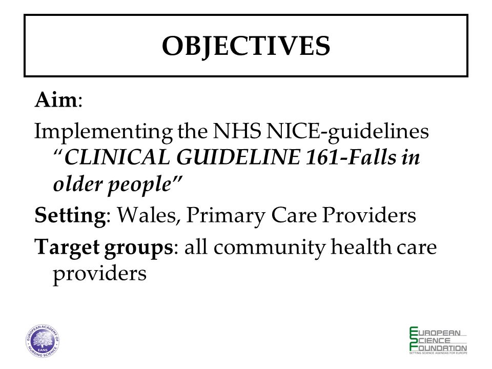 OBJECTIVES Aim: Implementing the NHS NICE-guidelinesCLINICAL GUIDELINE 161-Falls in older people Setting: Wales, Primary Care Providers Target groups: all community health care providers