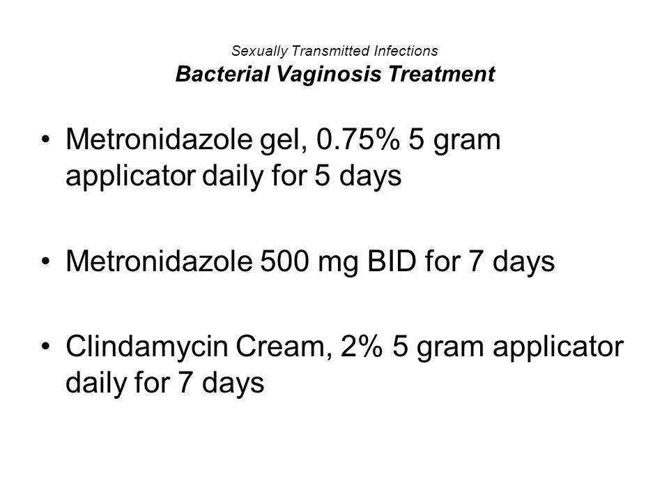 Sexually Transmitted Infections Bacterial Vaginosis Treatment Metronidazole gel, 0.75% 5 gram applicator daily for 5 days Metronidazole 500 mg BID for