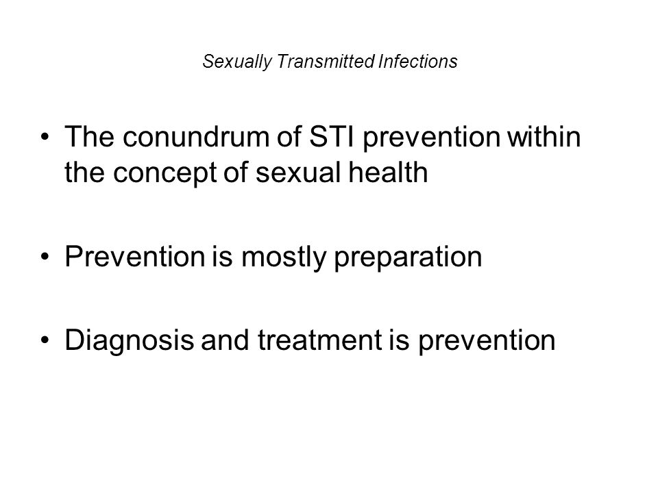 Sexually Transmitted Infections The conundrum of STI prevention within the concept of sexual health Prevention is mostly preparation Diagnosis and tre