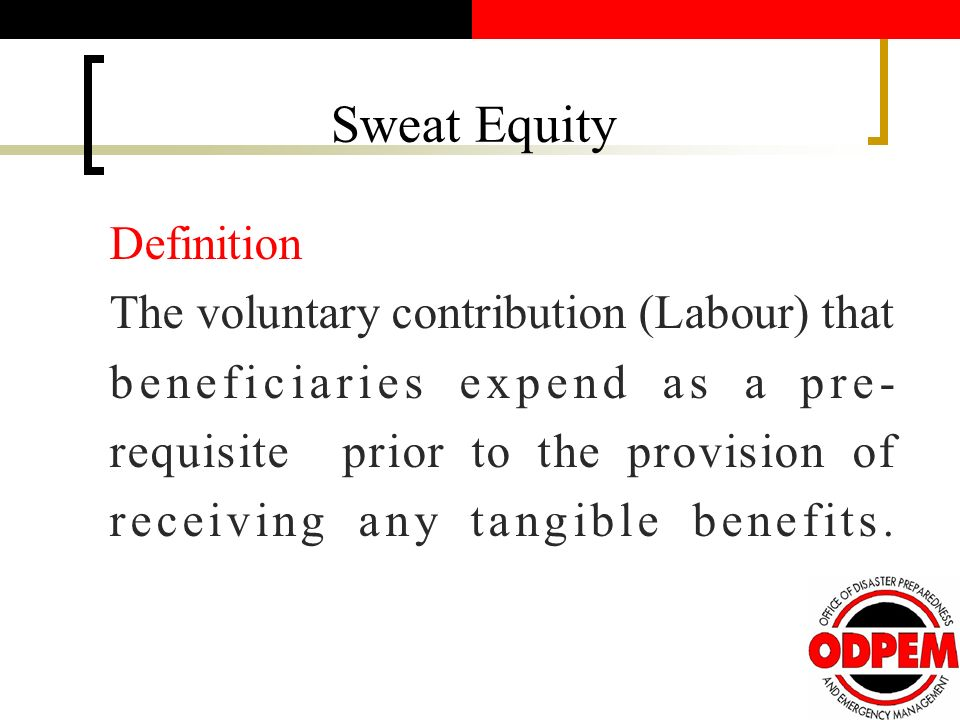Sweat Equity Definition The voluntary contribution (Labour) that beneficiaries expend as a pre- requisite prior to the provision of receiving any tangible benefits.