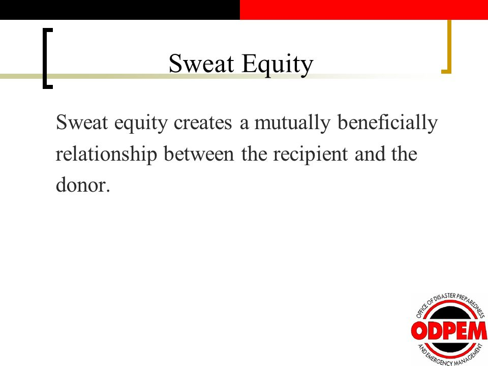 Sweat Equity Sweat equity creates a mutually beneficially relationship between the recipient and the donor.
