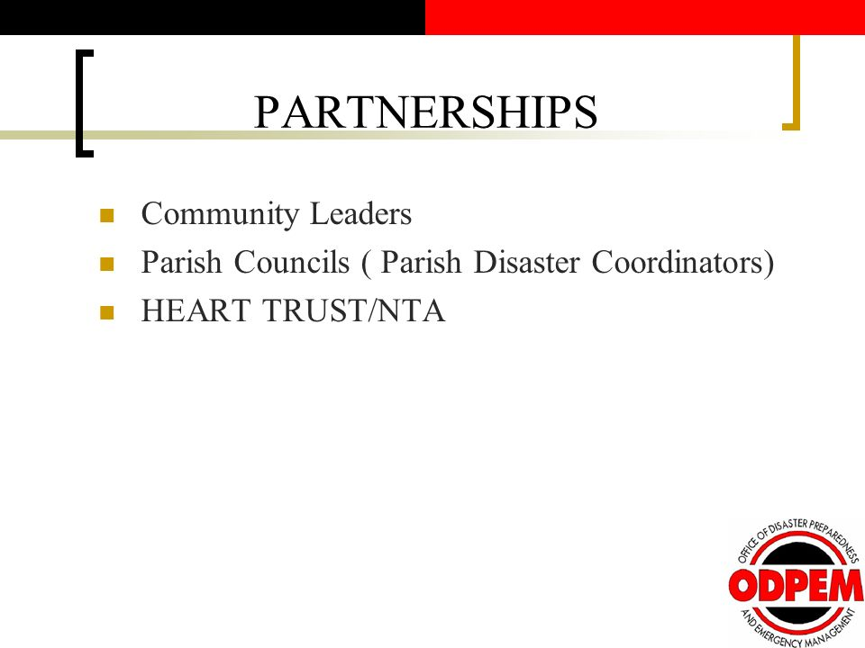 PARTNERSHIPS Community Leaders Parish Councils ( Parish Disaster Coordinators) HEART TRUST/NTA