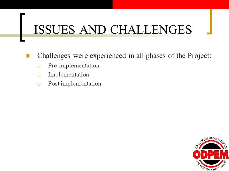 ISSUES AND CHALLENGES Challenges were experienced in all phases of the Project: Pre-implementation Implementation Post implementation