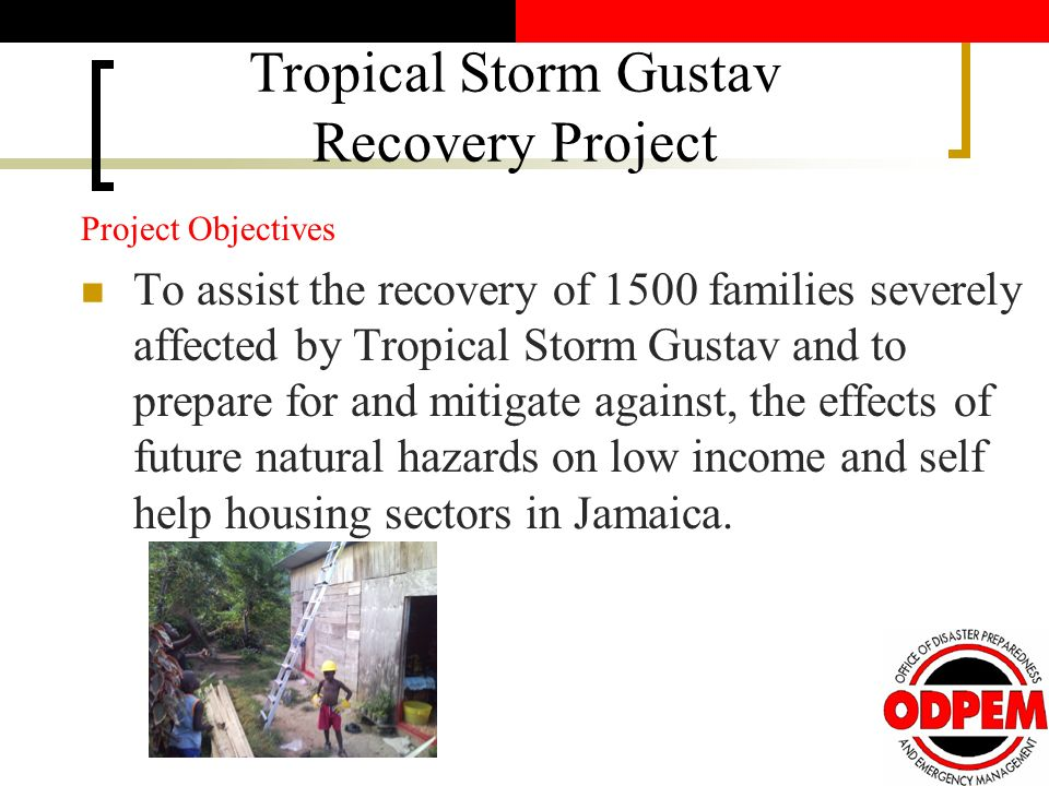 Project Objectives To assist the recovery of 1500 families severely affected by Tropical Storm Gustav and to prepare for and mitigate against, the effects of future natural hazards on low income and self help housing sectors in Jamaica.