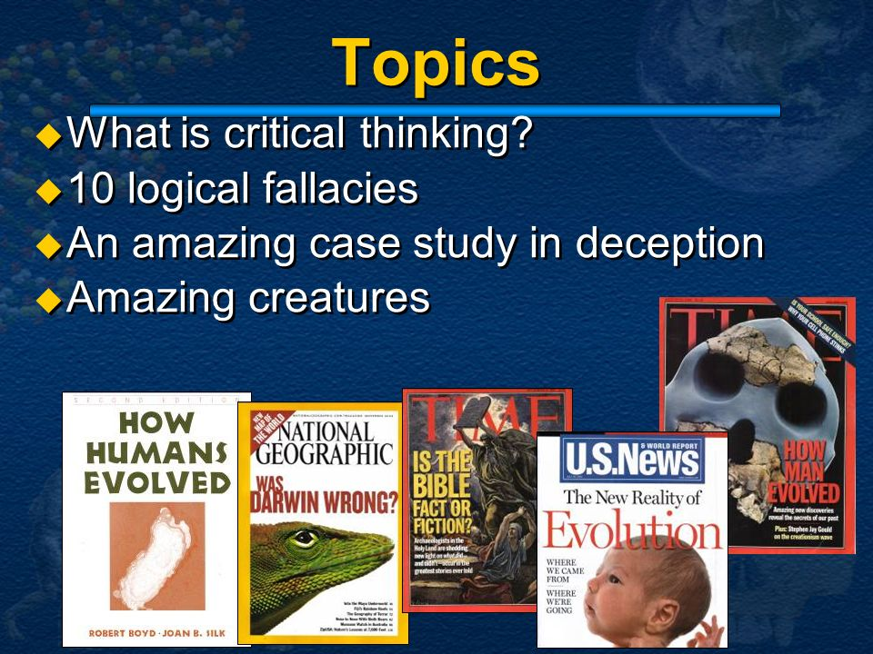 Topics What is critical thinking? 10 logical fallacies An amazing case study in deception Amazing creatures What is critical thinking? 10 logical fall
