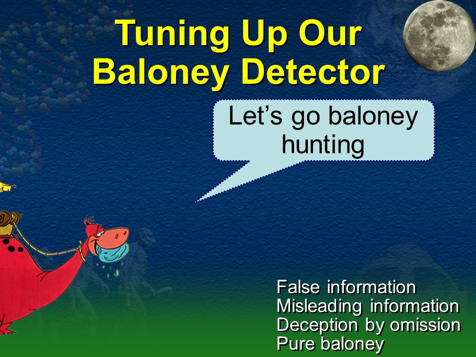 Tuning Up Our Baloney Detector Lets go baloney hunting False information Misleading information Deception by omission Pure baloney False information M