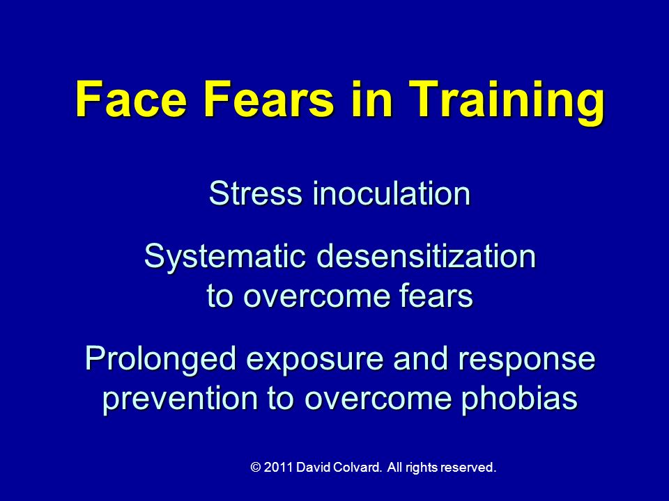 © 2011 David Colvard. All rights reserved. Face Fears in Training Stress inoculation Systematic desensitization to overcome fears Prolonged exposure a