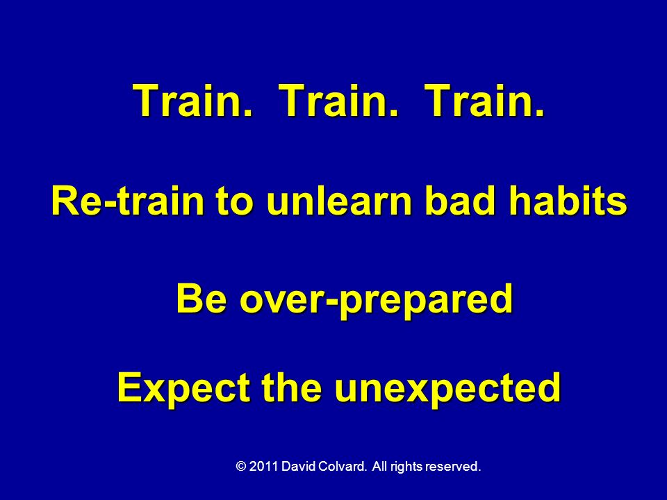 © 2011 David Colvard. All rights reserved. Train. Train. Train. Re-train to unlearn bad habits Be over-prepared Expect the unexpected