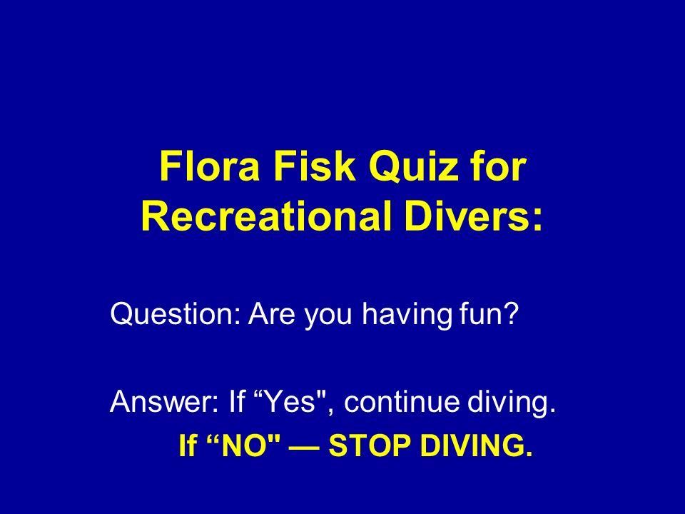 Flora Fisk Quiz for Recreational Divers: Question: Are you having fun? Answer: If Yes