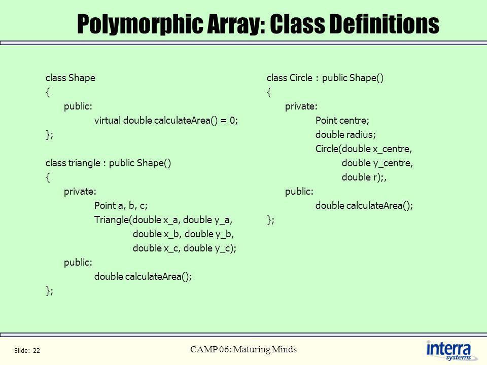 Slide: 22 CAMP 06: Maturing Minds Polymorphic Array: Class Definitions class Shape { public: virtual double calculateArea() = 0; }; class triangle : p