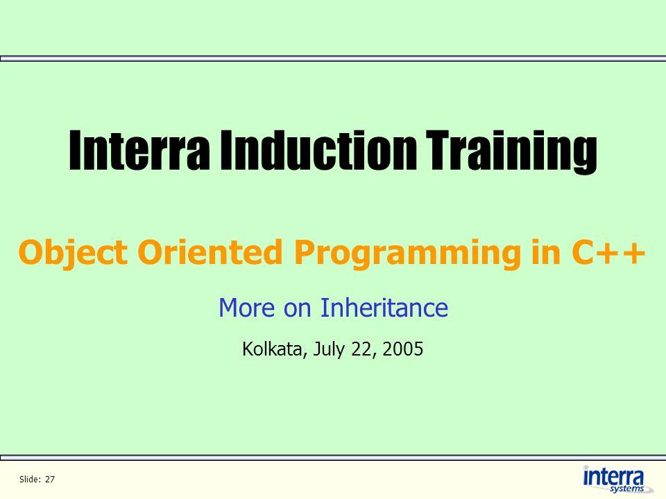 Slide: 27 Interra Induction Training Object Oriented Programming in C++ More on Inheritance Kolkata, July 22, 2005