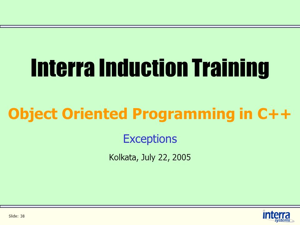 Slide: 38 Interra Induction Training Object Oriented Programming in C++ Exceptions Kolkata, July 22, 2005