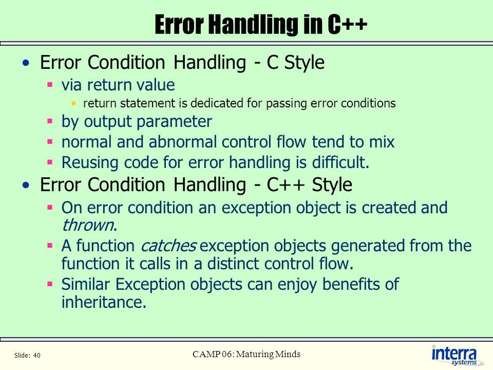 Slide: 40 CAMP 06: Maturing Minds Error Handling in C++ Error Condition Handling - C Style via return value return statement is dedicated for passing