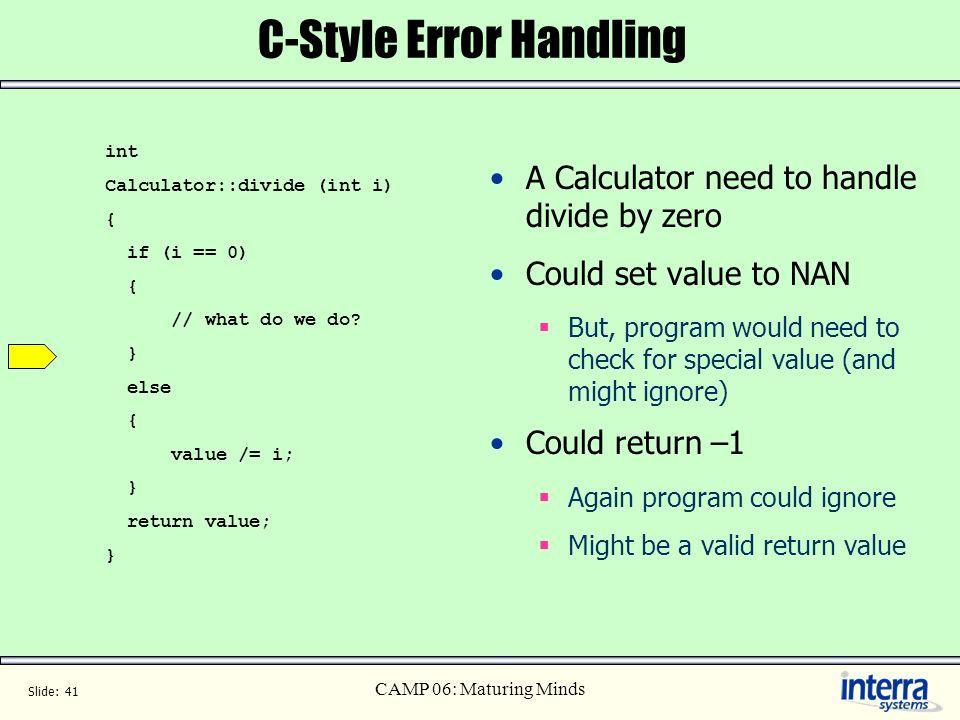 Slide: 41 CAMP 06: Maturing Minds C-Style Error Handling int Calculator::divide (int i) { if (i == 0) { // what do we do? } else { value /= i; } retur