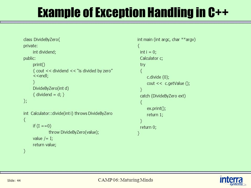 Slide: 44 CAMP 06: Maturing Minds Example of Exception Handling in C++ class DivideByZero{ private: int dividend; public: print() { cout << dividend <