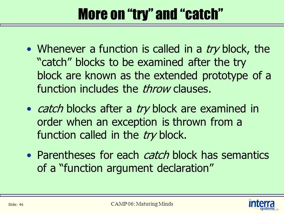 Slide: 46 CAMP 06: Maturing Minds More on try and catch Whenever a function is called in a try block, the catch blocks to be examined after the try bl