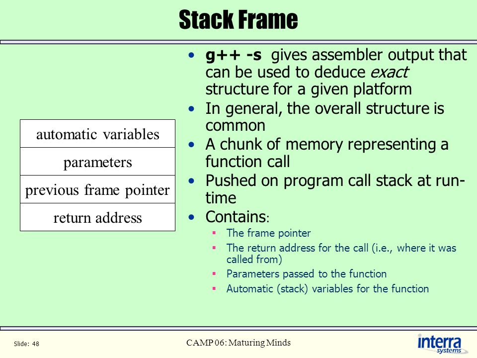 Slide: 48 CAMP 06: Maturing Minds Stack Frame g++ -s gives assembler output that can be used to deduce exact structure for a given platform In general