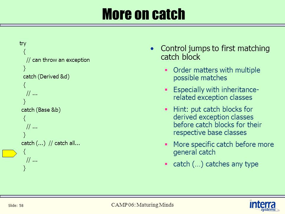 Slide: 58 CAMP 06: Maturing Minds More on catch try { // can throw an exception } catch (Derived &d) { //... } catch (Base &b) { //... } catch (...) /