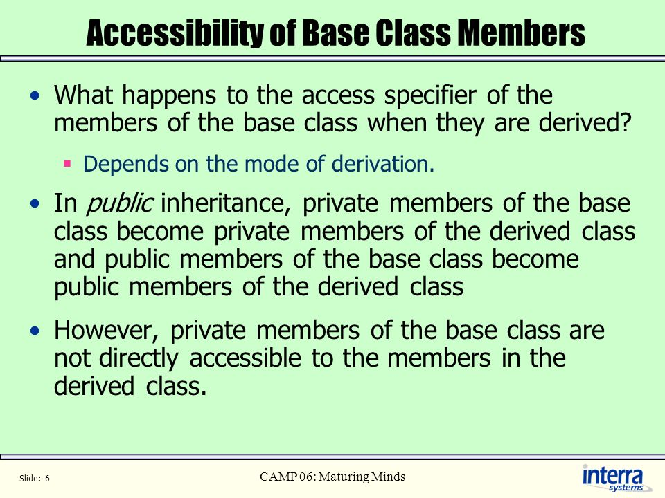 Slide: 6 CAMP 06: Maturing Minds Accessibility of Base Class Members What happens to the access specifier of the members of the base class when they a