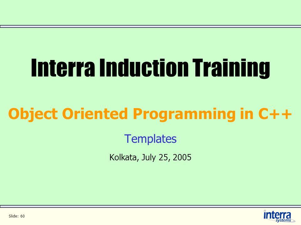 Slide: 60 Interra Induction Training Object Oriented Programming in C++ Templates Kolkata, July 25, 2005