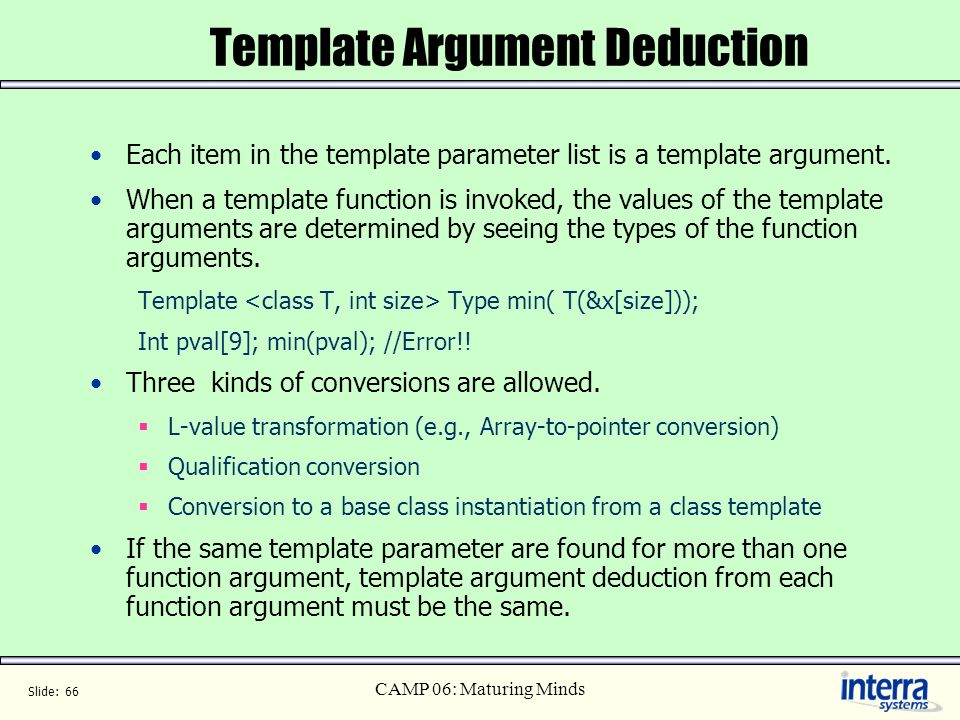Slide: 66 CAMP 06: Maturing Minds Template Argument Deduction Each item in the template parameter list is a template argument. When a template functio