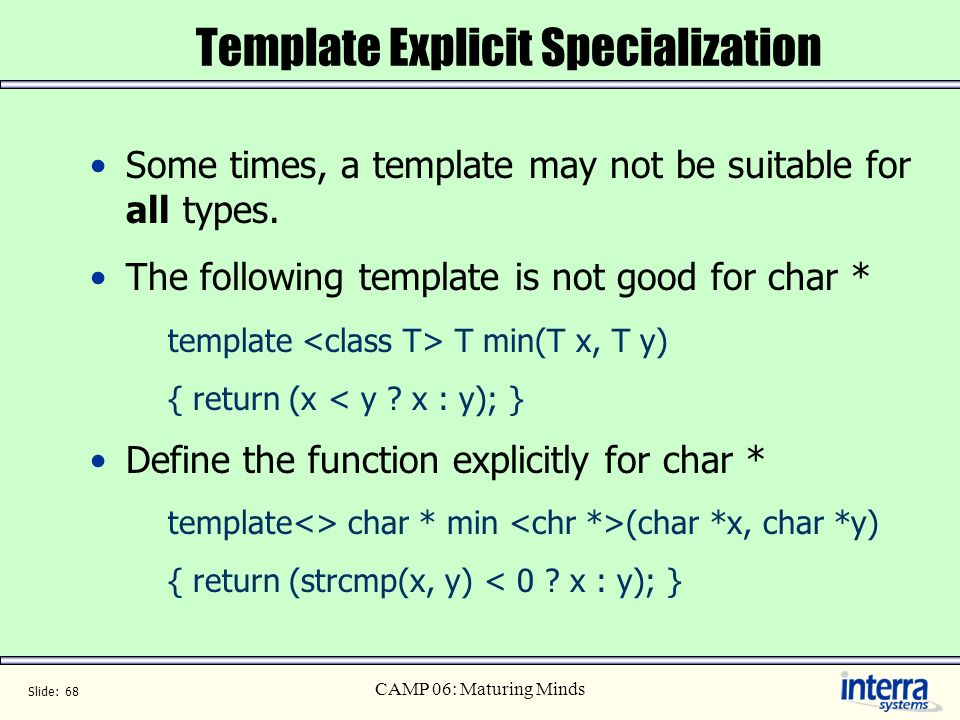 Slide: 68 CAMP 06: Maturing Minds Template Explicit Specialization Some times, a template may not be suitable for all types. The following template is