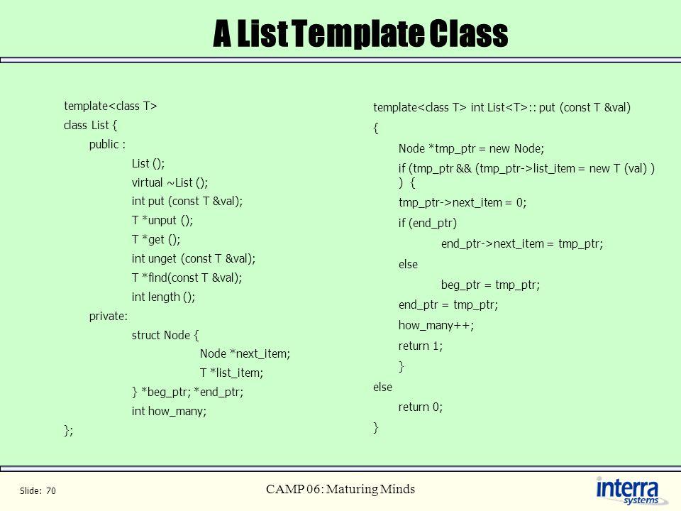 Slide: 70 CAMP 06: Maturing Minds A List Template Class template class List { public : List (); virtual ~List (); int put (const T &val); T *unput ();