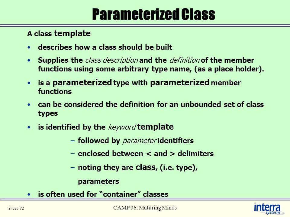 Slide: 72 CAMP 06: Maturing Minds Parameterized Class A class template describes how a class should be built Supplies the class description and the de