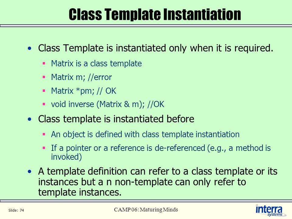 Slide: 74 CAMP 06: Maturing Minds Class Template Instantiation Class Template is instantiated only when it is required. Matrix is a class template Mat