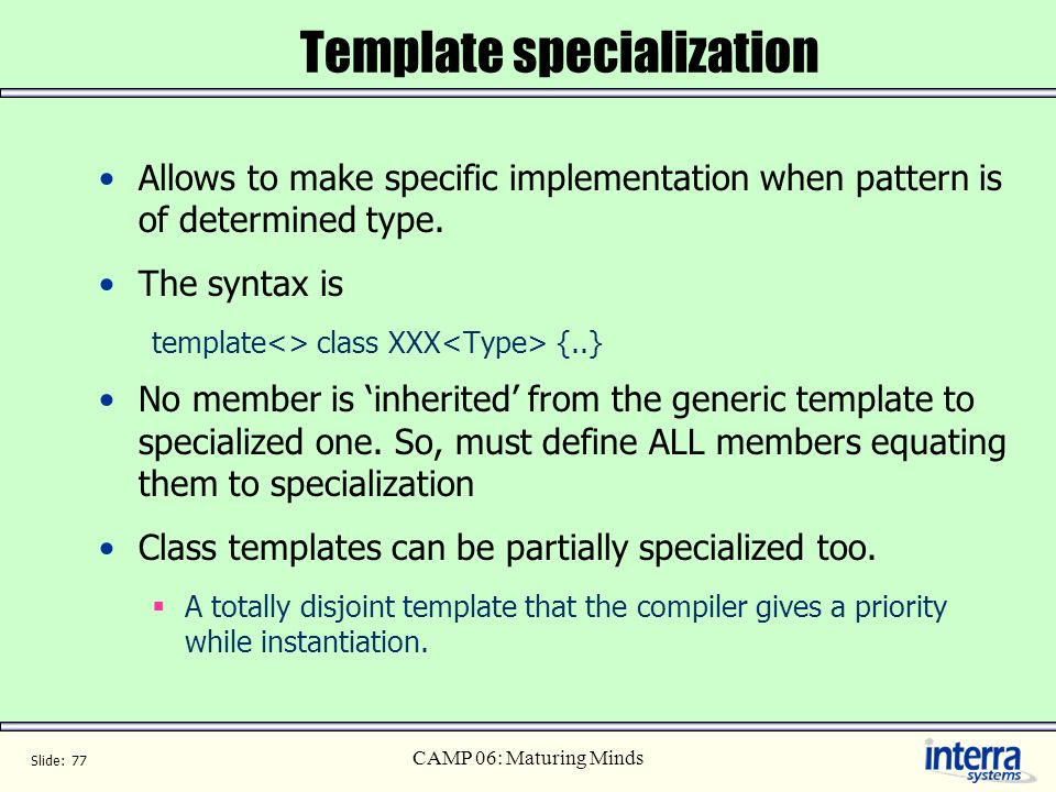Slide: 77 CAMP 06: Maturing Minds Template specialization Allows to make specific implementation when pattern is of determined type. The syntax is tem