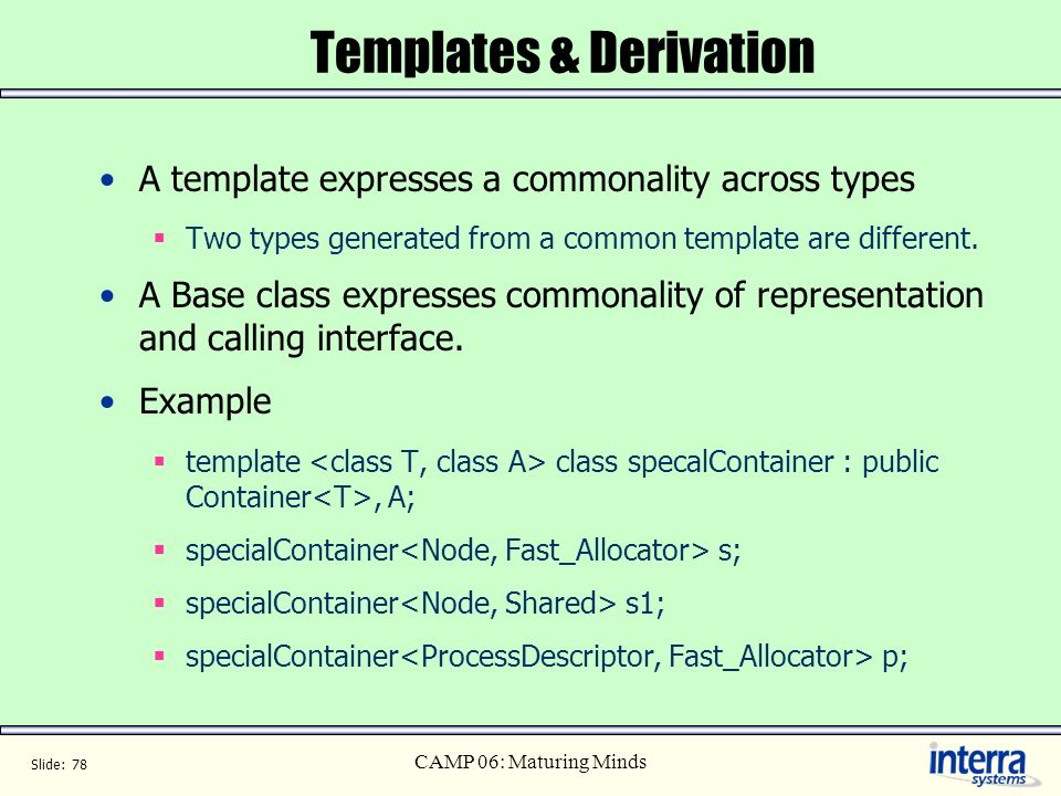 Slide: 78 CAMP 06: Maturing Minds Templates & Derivation A template expresses a commonality across types Two types generated from a common template ar