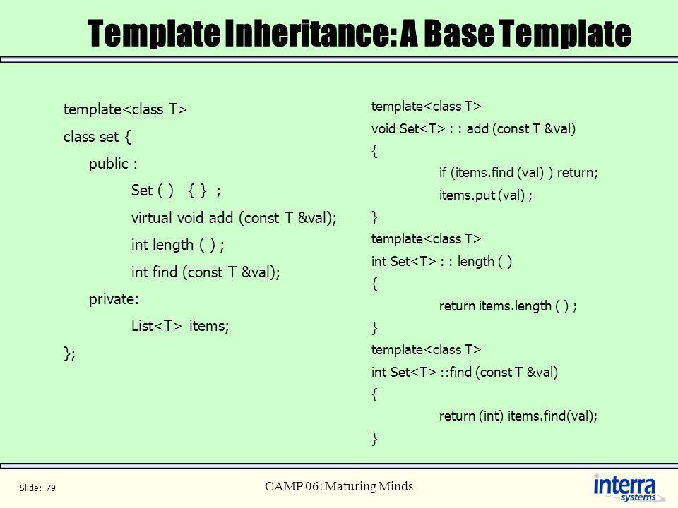Slide: 79 CAMP 06: Maturing Minds Template Inheritance: A Base Template template class set { public : Set ( ) { } ; virtual void add (const T &val); i