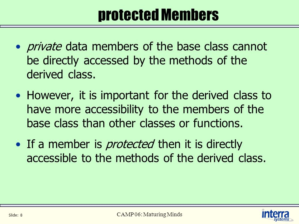 Slide: 8 CAMP 06: Maturing Minds protected Members private data members of the base class cannot be directly accessed by the methods of the derived cl