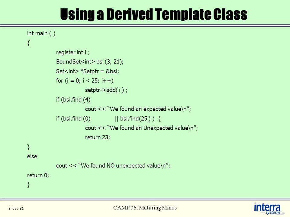 Slide: 81 CAMP 06: Maturing Minds Using a Derived Template Class int main ( ) { register int i ; BoundSet bsi (3, 21); Set *Setptr = &bsi; for (i = 0;