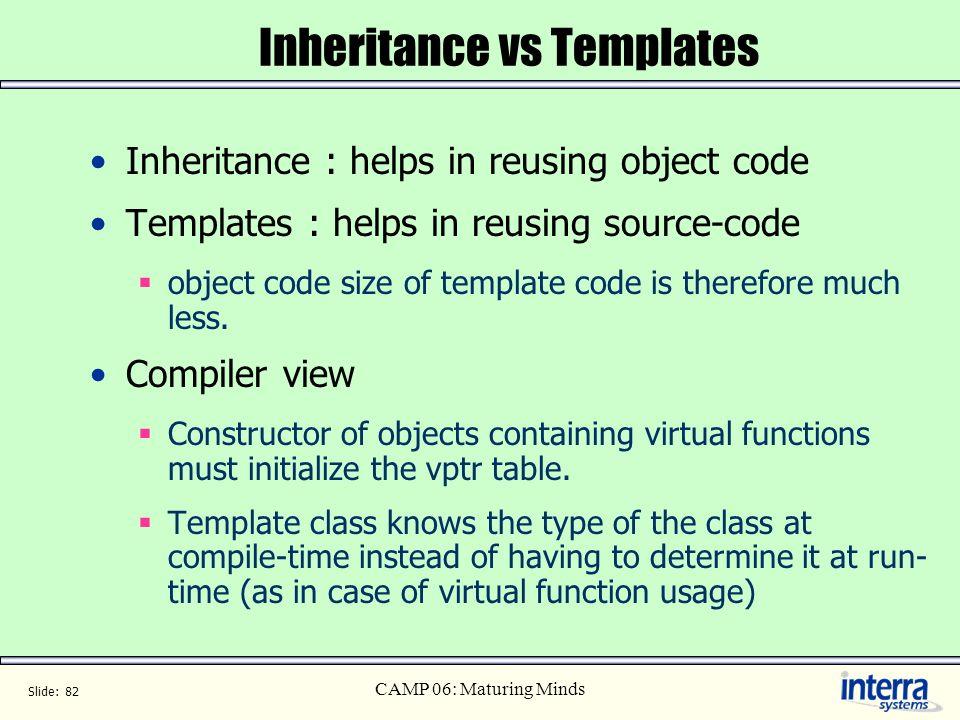 Slide: 82 CAMP 06: Maturing Minds Inheritance vs Templates Inheritance : helps in reusing object code Templates : helps in reusing source-code object